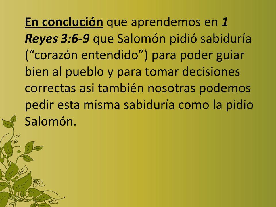 En conclución que aprendemos en 1 Reyes 3:6-9 que Salomón pidió sabiduría ( corazón entendido ) para poder guiar bien al pueblo y para tomar decisiones correctas asi también nosotras podemos pedir esta misma sabiduría como la pidio Salomón.
