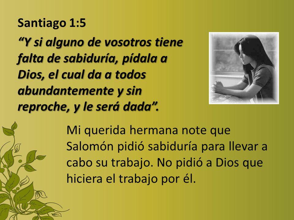 Santiago 1:5 Y si alguno de vosotros tiene falta de sabiduría, pídala a Dios, el cual da a todos abundantemente y sin reproche, y le será dada .