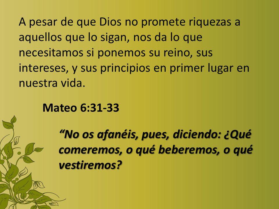 A pesar de que Dios no promete riquezas a aquellos que lo sigan, nos da lo que necesitamos si ponemos su reino, sus intereses, y sus principios en primer lugar en nuestra vida.