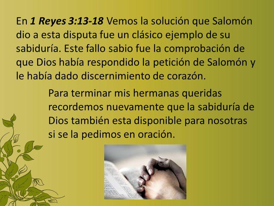 En 1 Reyes 3:13-18 Vemos la solución que Salomón dio a esta disputa fue un clásico ejemplo de su sabiduría. Este fallo sabio fue la comprobación de que Dios había respondido la petición de Salomón y le había dado discernimiento de corazón.