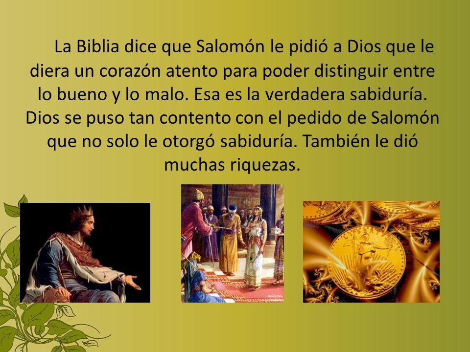 La Biblia dice que Salomón le pidió a Dios que le diera un corazón atento para poder distinguir entre lo bueno y lo malo.