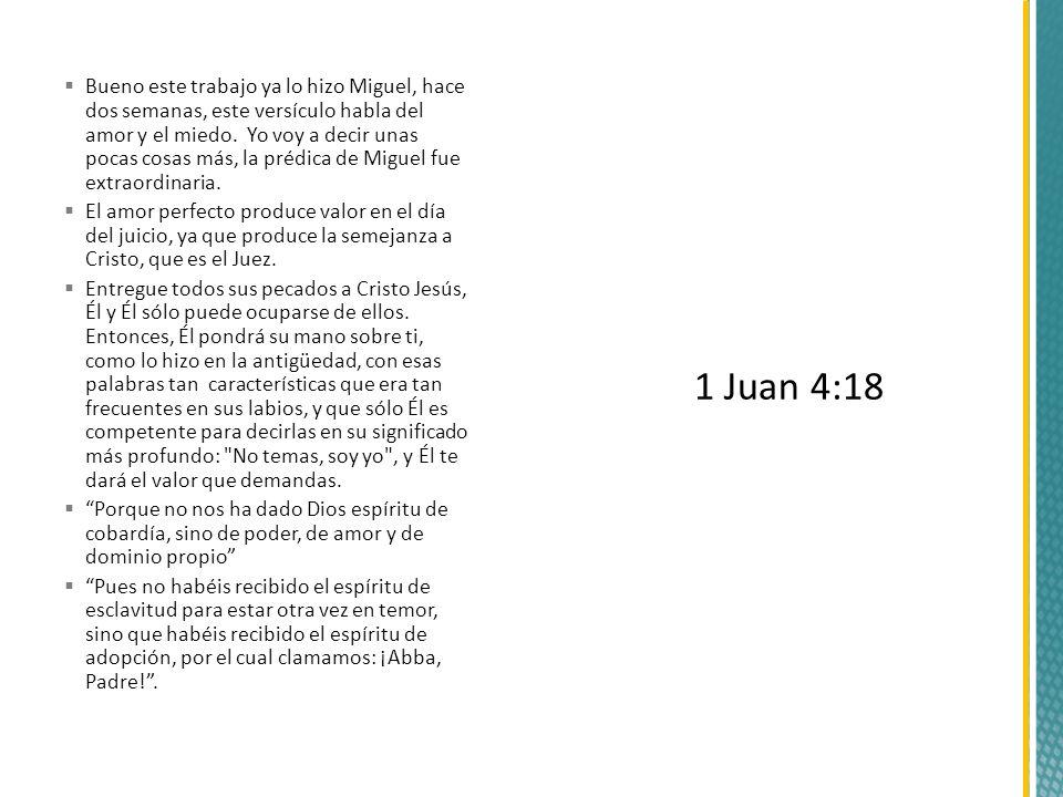 Bueno este trabajo ya lo hizo Miguel, hace dos semanas, este versículo habla del amor y el miedo. Yo voy a decir unas pocas cosas más, la prédica de Miguel fue extraordinaria.