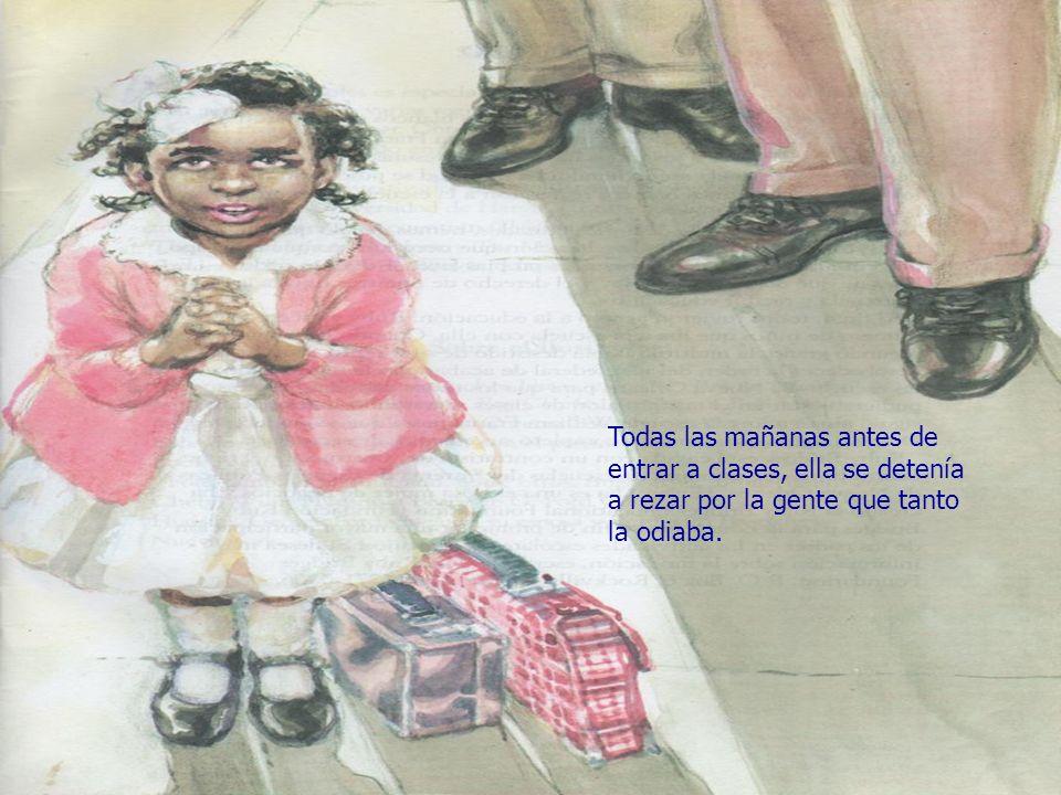 Todas las mañanas antes de entrar a clases, ella se detenía a rezar por la gente que tanto la odiaba.
