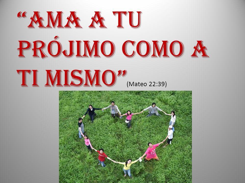 AMA A TU PRÓJIMO COMO A TI MISMO (Mateo 22:39)