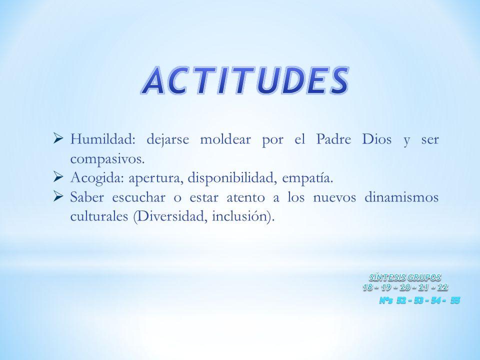 ACTITUDES Humildad: dejarse moldear por el Padre Dios y ser compasivos. Acogida: apertura, disponibilidad, empatía.