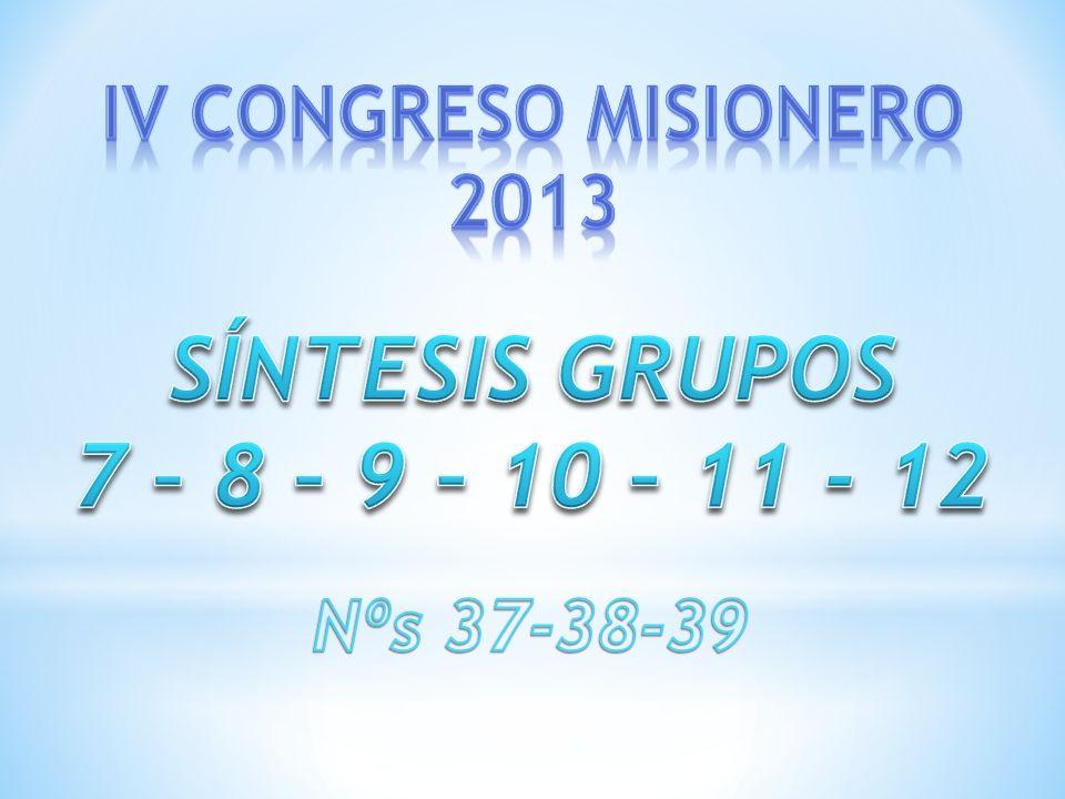 SÍNTESIS GRUPOS 7 – 8 – 9 – 10 – 11 - 12 IV CONGRESO MISIONERO 2013