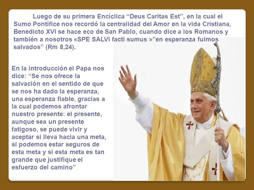 Luego de su primera Encíclica Deus Caritas Est , en la cual el Sumo Pontífice nos recordó la centralidad del Amor en la vida Cristiana, Benedicto XVI se hace eco de San Pablo, cuando dice a los Romanos y también a nosotros «SPE SALVI facti sumus » en esperanza fuimos salvados (Rm 8,24).