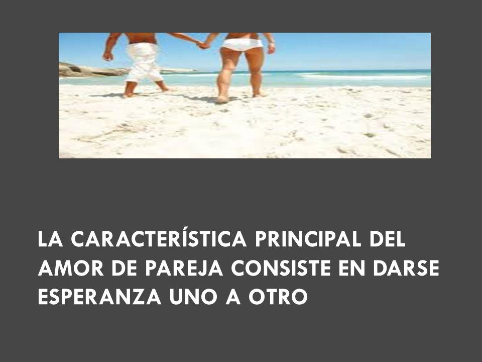 LA CARACTERÍSTICA PRINCIPAL DEL AMOR DE PAREJA CONSISTE EN DARSE ESPERANZA UNO A OTRO