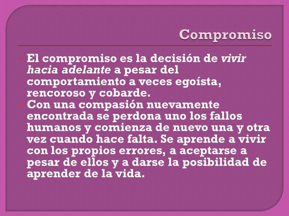 Compromiso El compromiso es la decisión de vivir hacia adelante a pesar del comportamiento a veces egoísta, rencoroso y cobarde.
