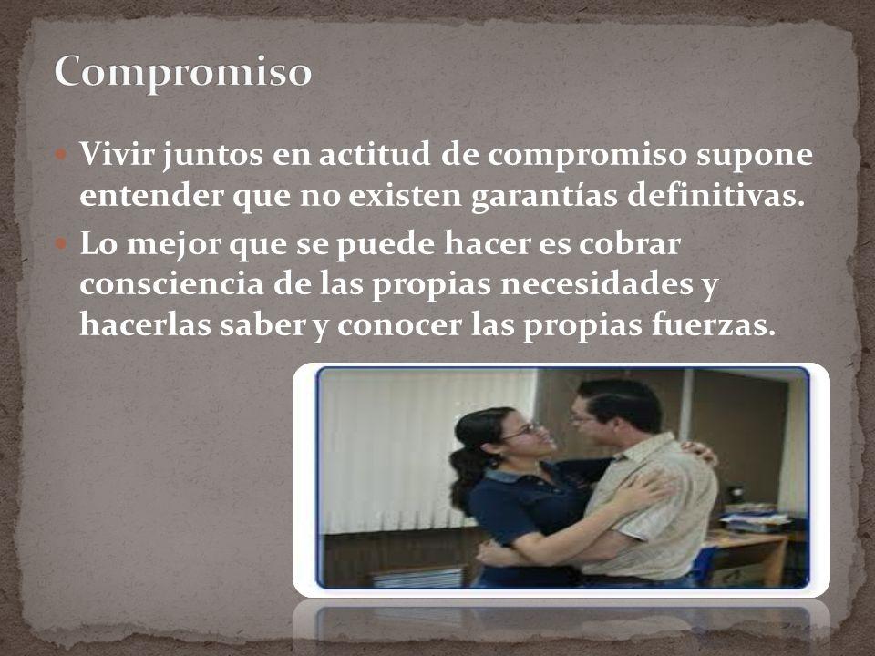 Compromiso Vivir juntos en actitud de compromiso supone entender que no existen garantías definitivas.
