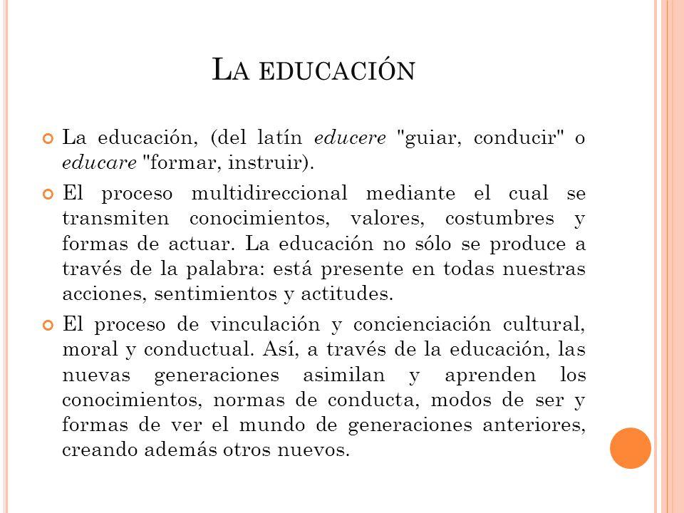 La educación La educación, (del latín educere guiar, conducir o educare formar, instruir).