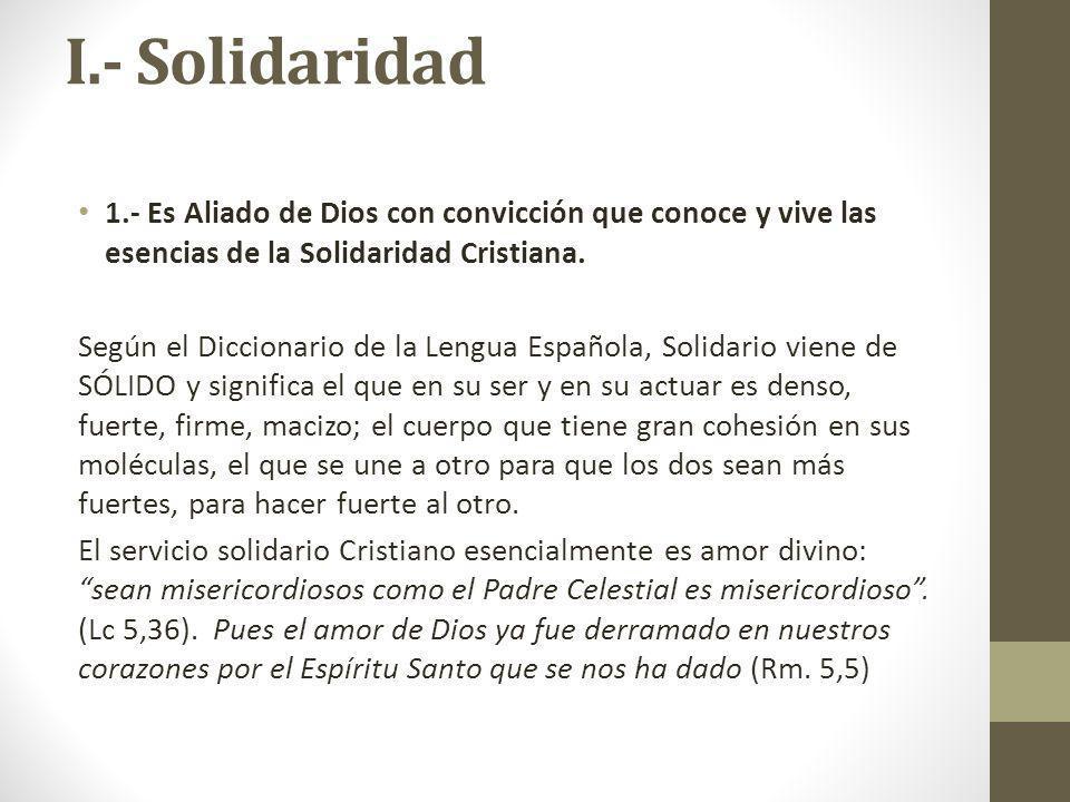 I.- Solidaridad 1.- Es Aliado de Dios con convicción que conoce y vive las esencias de la Solidaridad Cristiana.