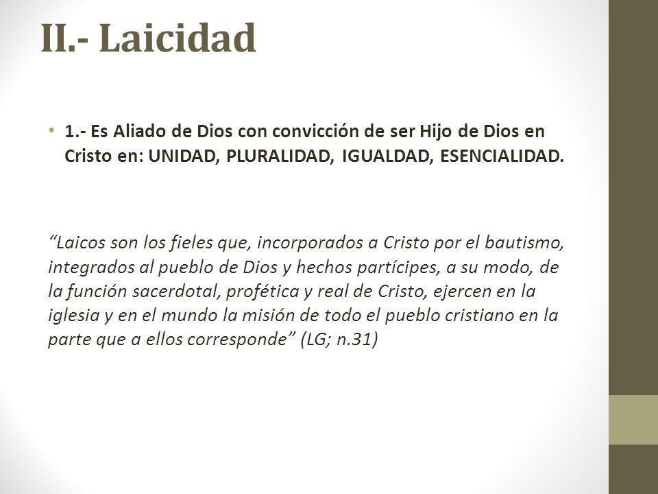 II.- Laicidad 1.- Es Aliado de Dios con convicción de ser Hijo de Dios en Cristo en: UNIDAD, PLURALIDAD, IGUALDAD, ESENCIALIDAD.