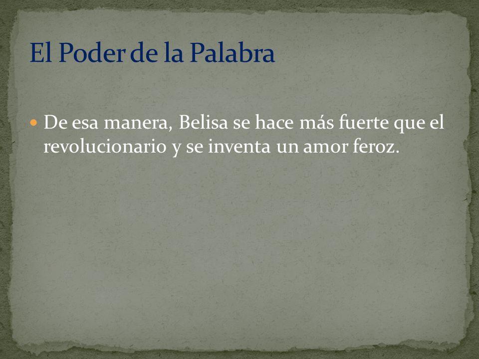 El Poder de la Palabra De esa manera, Belisa se hace más fuerte que el revolucionario y se inventa un amor feroz.