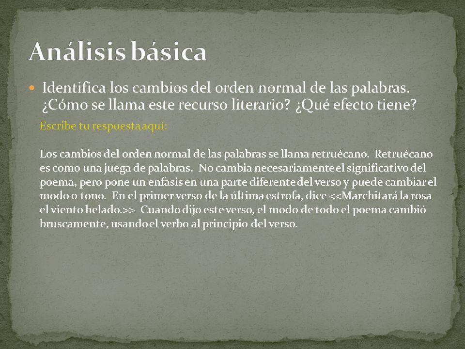 Análisis básica Identifica los cambios del orden normal de las palabras. ¿Cómo se llama este recurso literario ¿Qué efecto tiene