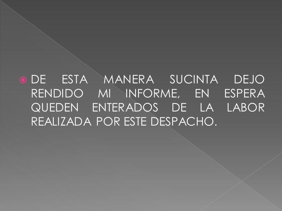 DE ESTA MANERA SUCINTA DEJO RENDIDO MI INFORME, EN ESPERA QUEDEN ENTERADOS DE LA LABOR REALIZADA POR ESTE DESPACHO.