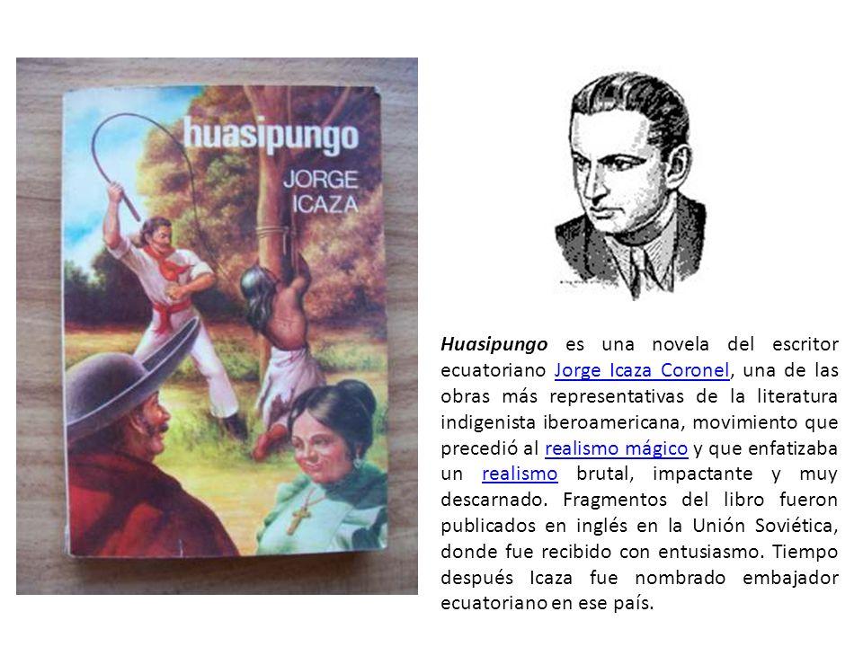 Huasipungo es una novela del escritor ecuatoriano Jorge Icaza Coronel, una de las obras más representativas de la literatura indigenista iberoamericana, movimiento que precedió al realismo mágico y que enfatizaba un realismo brutal, impactante y muy descarnado.