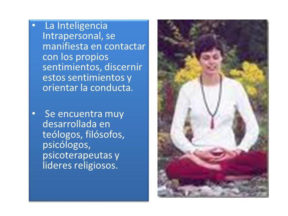 La Inteligencia Intrapersonal, se manifiesta en contactar con los propios sentimientos, discernir estos sentimientos y orientar la conducta.