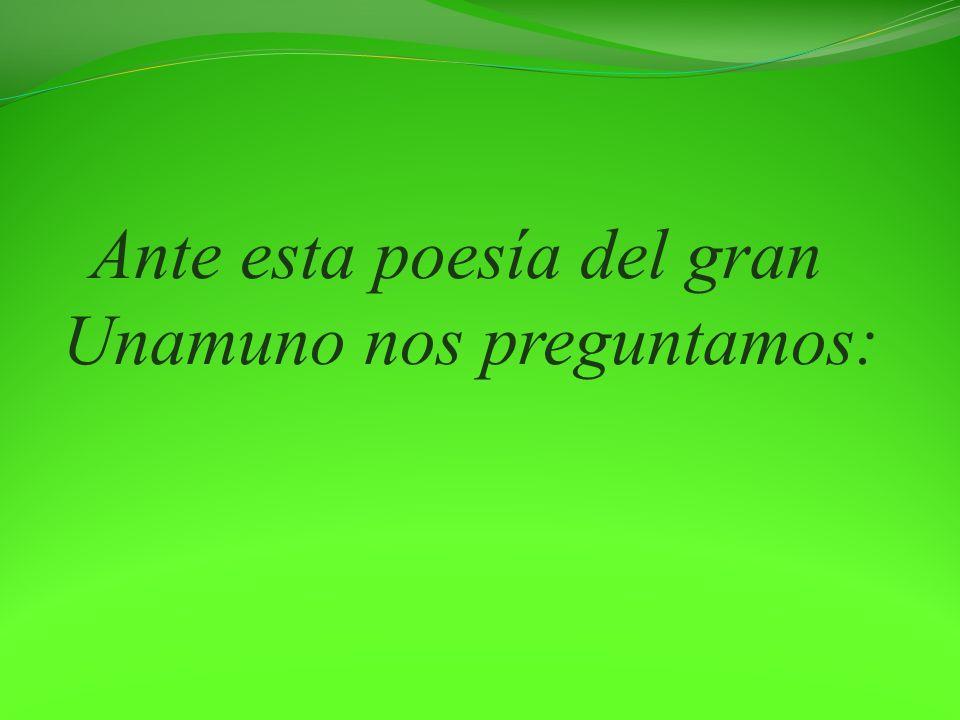 Ante esta poesía del gran Unamuno nos preguntamos: