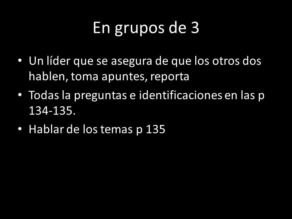 En grupos de 3 Un líder que se asegura de que los otros dos hablen, toma apuntes, reporta. Todas la preguntas e identificaciones en las p 134-135.