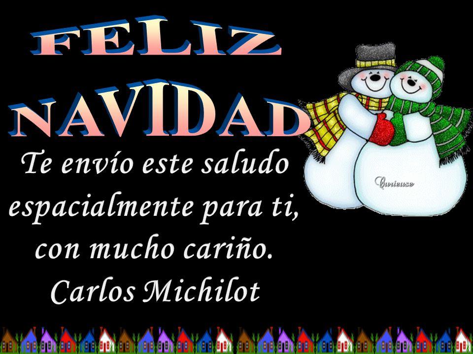 FELIZ NAVIDAD Te envío este saludo espacialmente para ti, con mucho cariño. Carlos Michilot