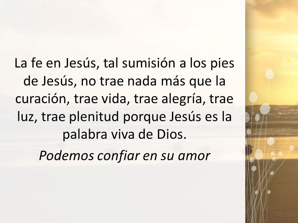 La fe en Jesús, tal sumisión a los pies de Jesús, no trae nada más que la curación, trae vida, trae alegría, trae luz, trae plenitud porque Jesús es la palabra viva de Dios.
