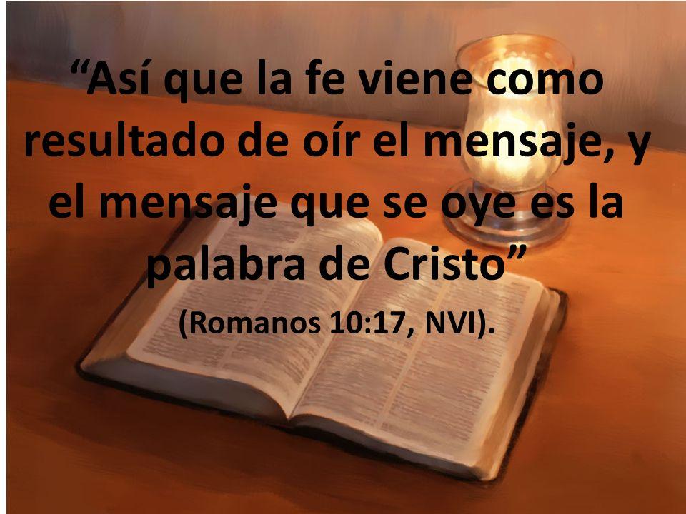 Así que la fe viene como resultado de oír el mensaje, y el mensaje que se oye es la palabra de Cristo