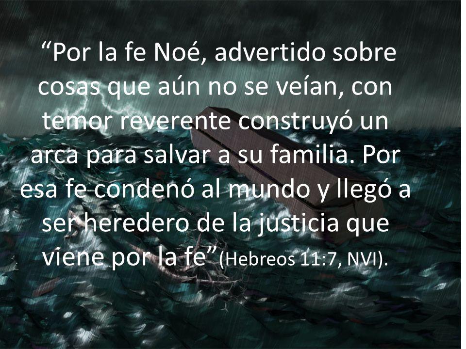 Por la fe Noé, advertido sobre cosas que aún no se veían, con temor reverente construyó un arca para salvar a su familia.
