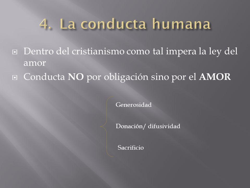 La conducta humana Dentro del cristianismo como tal impera la ley del amor. Conducta NO por obligación sino por el AMOR.
