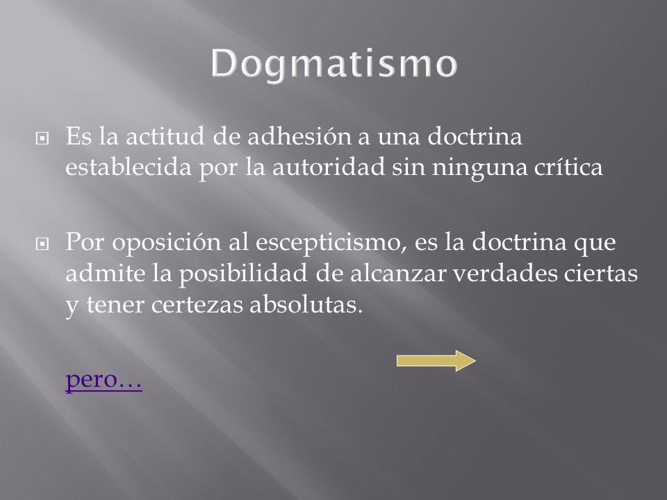 Dogmatismo Es la actitud de adhesión a una doctrina establecida por la autoridad sin ninguna crítica.