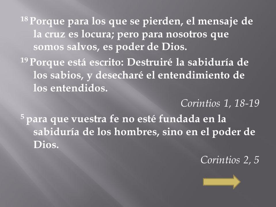 18 Porque para los que se pierden, el mensaje de la cruz es locura; pero para nosotros que somos salvos, es poder de Dios.