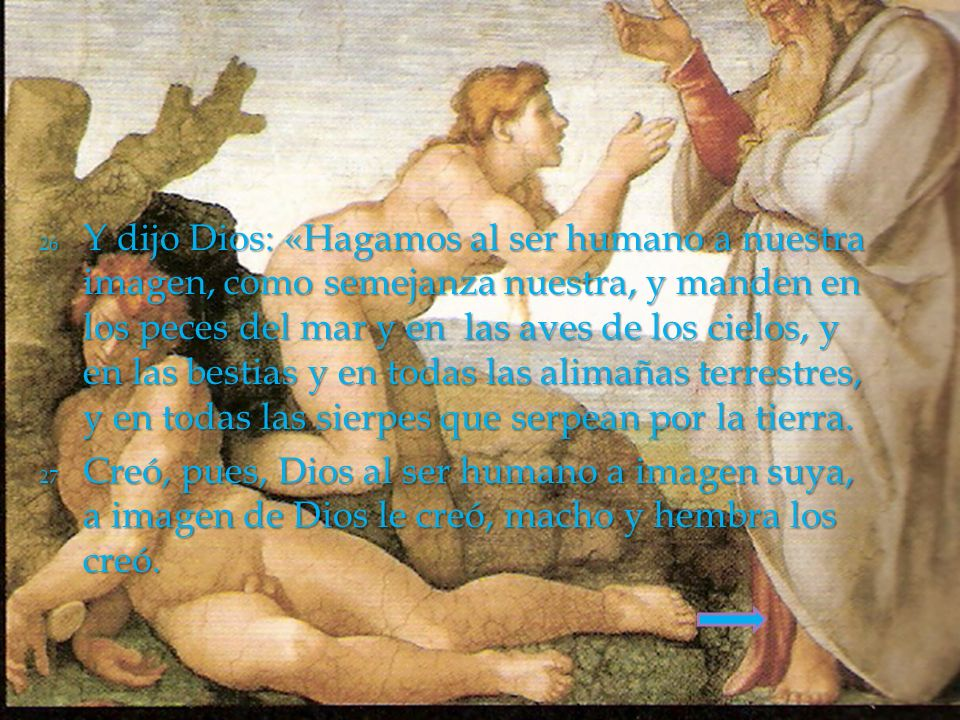 26 Y dijo Dios: «Hagamos al ser humano a nuestra imagen, como semejanza nuestra, y manden en los peces del mar y en las aves de los cielos, y en las bestias y en todas las alimañas terrestres, y en todas las sierpes que serpean por la tierra.