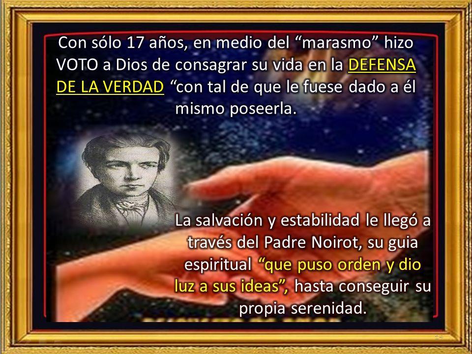 Con sólo 17 años, en medio del marasmo hizo VOTO a Dios de consagrar su vida en la DEFENSA DE LA VERDAD con tal de que le fuese dado a él mismo poseerla.