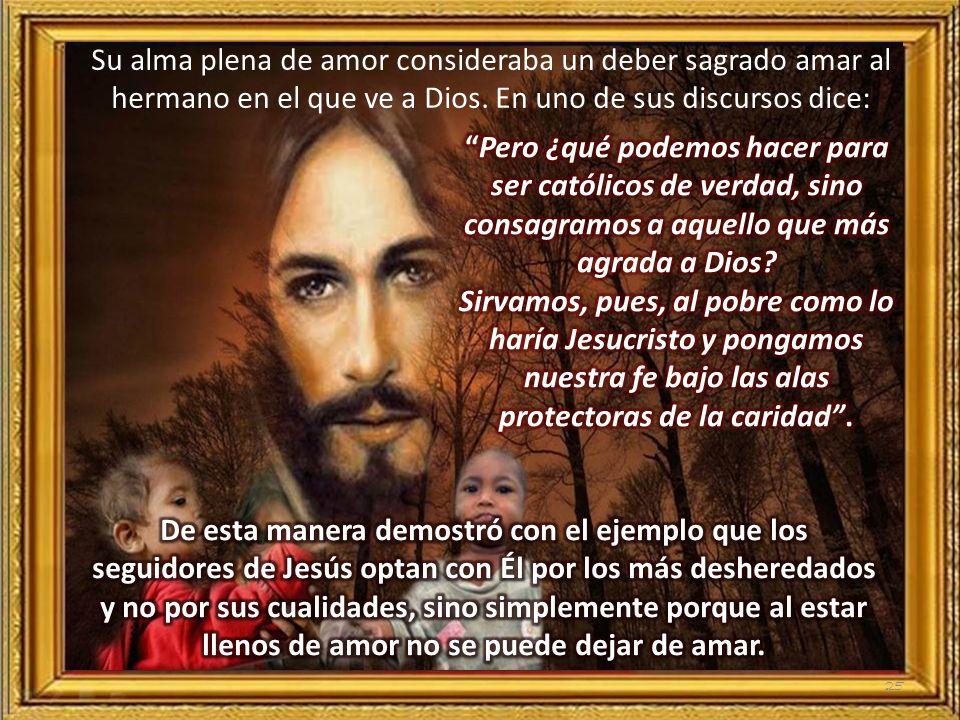 Su alma plena de amor consideraba un deber sagrado amar al hermano en el que ve a Dios. En uno de sus discursos dice: