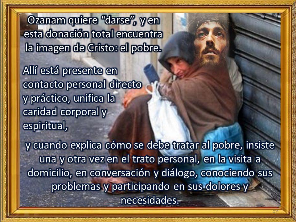 Ozanam quiere darse , y en esta donación total encuentra la imagen de Cristo: el pobre.