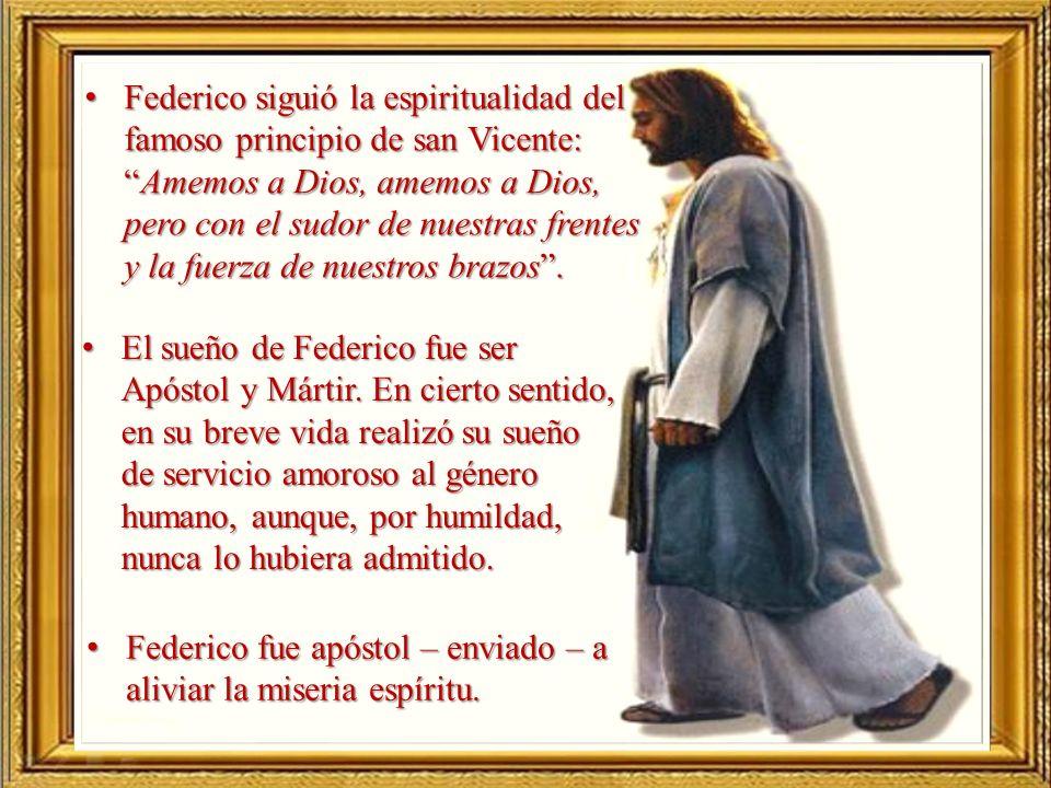 Federico siguió la espiritualidad del famoso principio de san Vicente: Amemos a Dios, amemos a Dios, pero con el sudor de nuestras frentes y la fuerza de nuestros brazos .