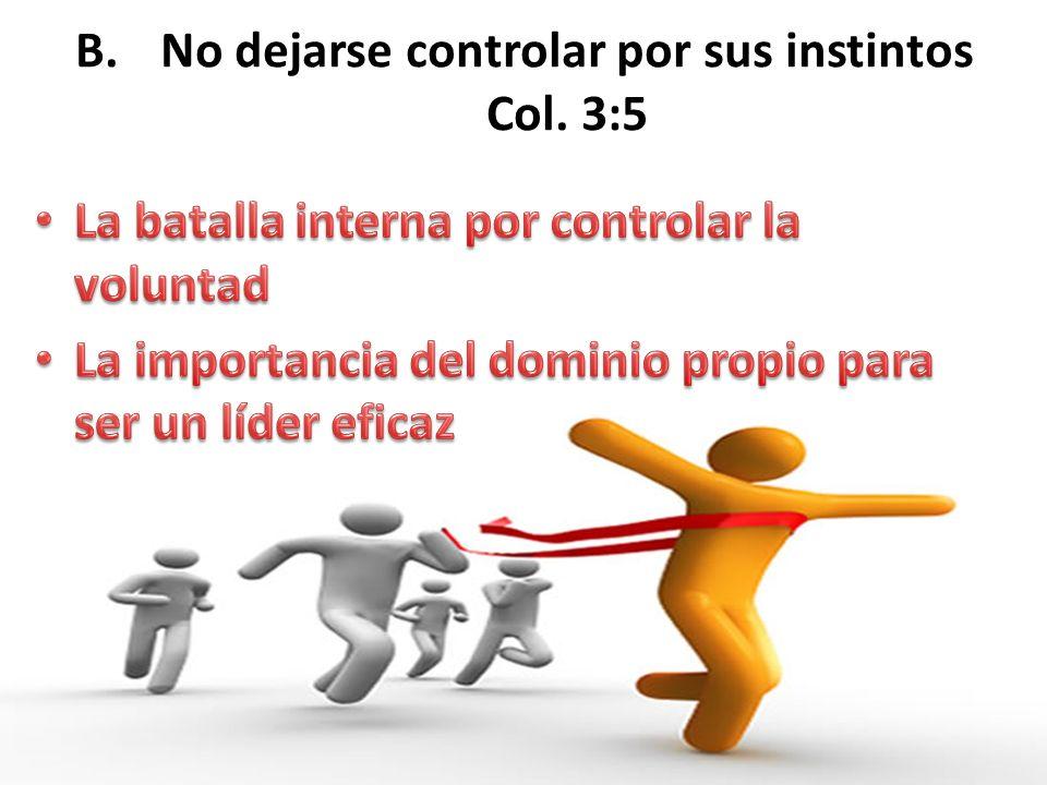 No dejarse controlar por sus instintos Col. 3:5