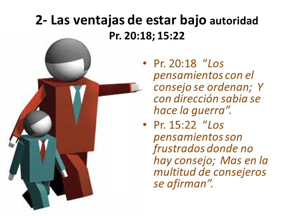 2- Las ventajas de estar bajo autoridad Pr. 20:18; 15:22