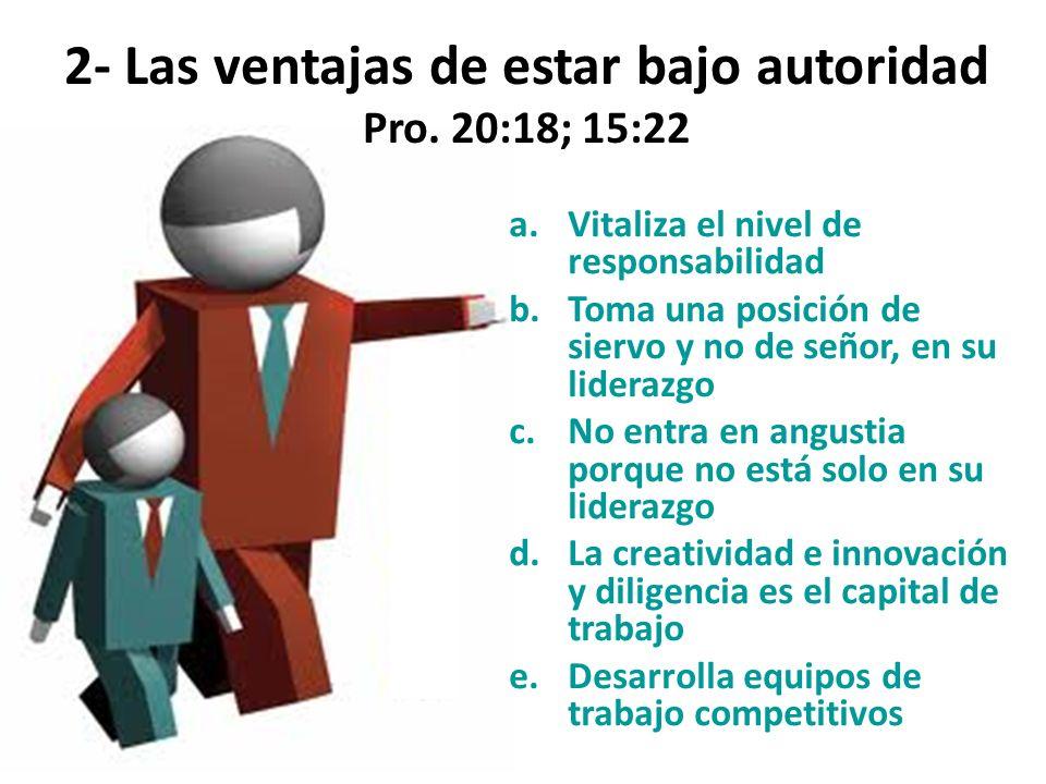 2- Las ventajas de estar bajo autoridad Pro. 20:18; 15:22
