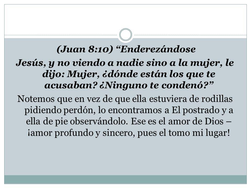 (Juan 8:10) Enderezándose Jesús, y no viendo a nadie sino a la mujer, le dijo: Mujer, ¿dónde están los que te acusaban.