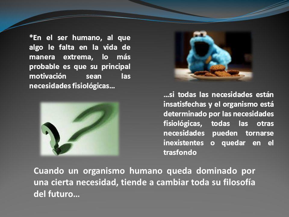 *En el ser humano, al que algo le falta en la vida de manera extrema, lo más probable es que su principal motivación sean las necesidades fisiológicas…