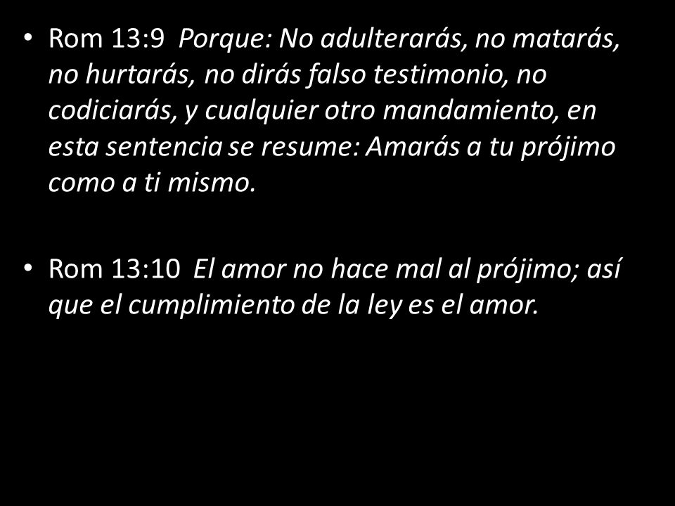 Rom 13:9 Porque: No adulterarás, no matarás, no hurtarás, no dirás falso testimonio, no codiciarás, y cualquier otro mandamiento, en esta sentencia se resume: Amarás a tu prójimo como a ti mismo.