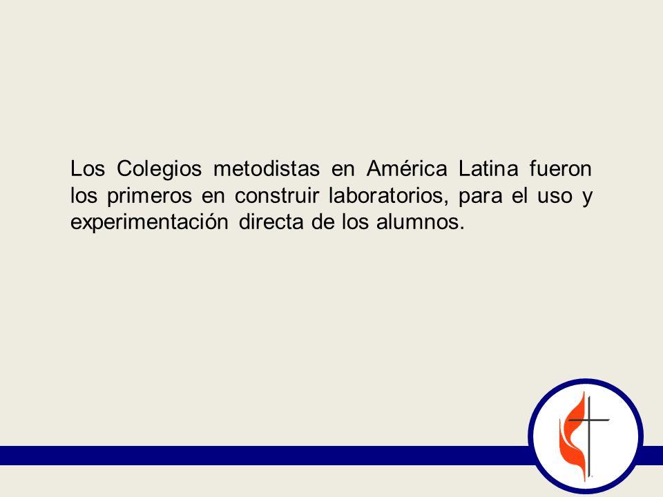 Los Colegios metodistas en América Latina fueron los primeros en construir laboratorios, para el uso y experimentación directa de los alumnos.