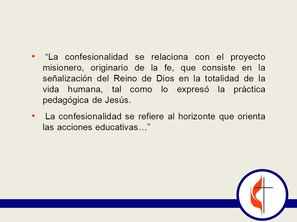 La confesionalidad se relaciona con el proyecto misionero, originario de la fe, que consiste en la señalización del Reino de Dios en la totalidad de la vida humana, tal como lo expresó la práctica pedagógica de Jesús.