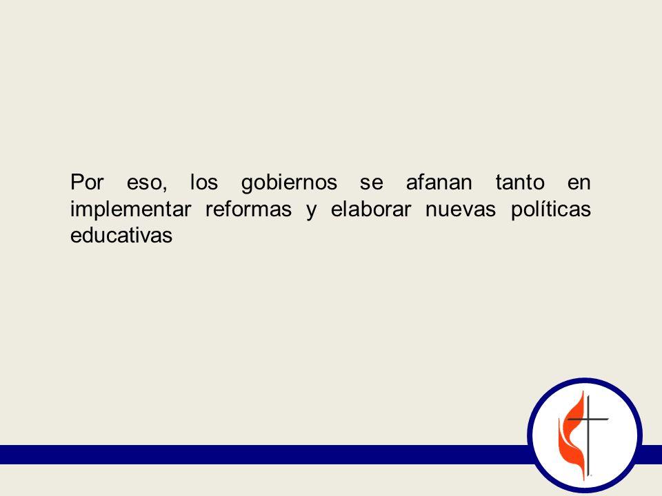 Por eso, los gobiernos se afanan tanto en implementar reformas y elaborar nuevas políticas educativas