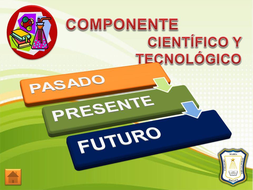 COMPONENTE CIENTÍFICO Y TECNOLÓGICO PASADO PRESENTE FUTURO