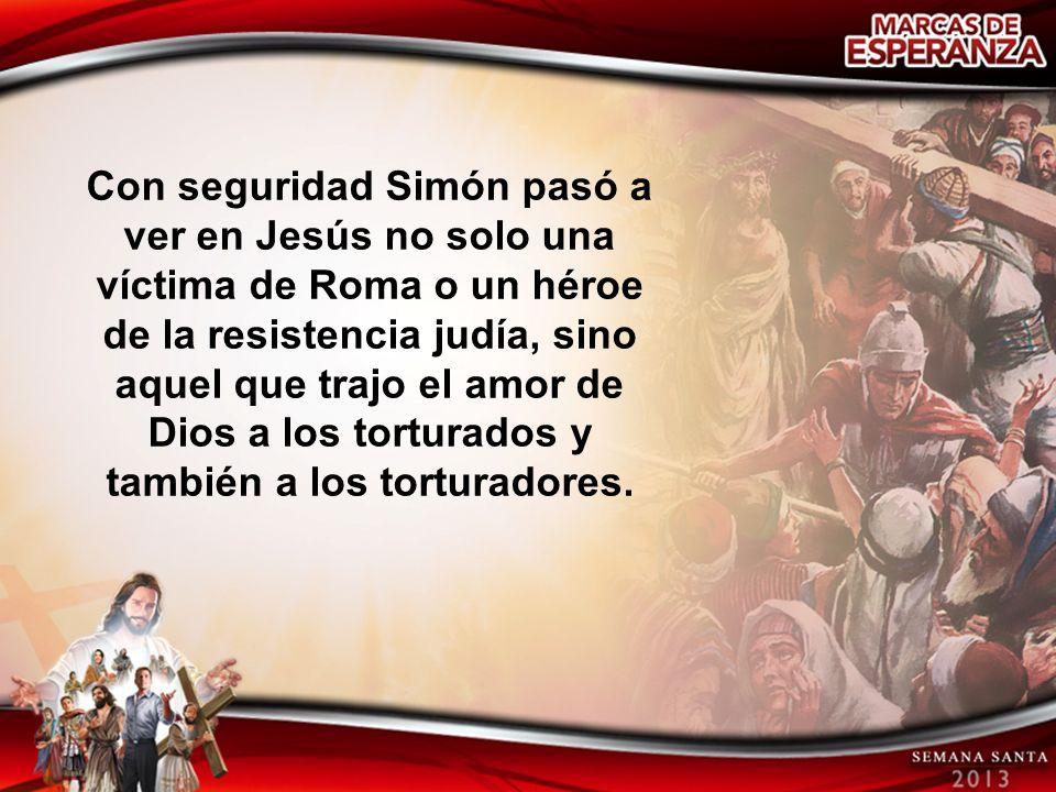 Con seguridad Simón pasó a ver en Jesús no solo una víctima de Roma o un héroe de la resistencia judía, sino aquel que trajo el amor de Dios a los torturados y también a los torturadores.