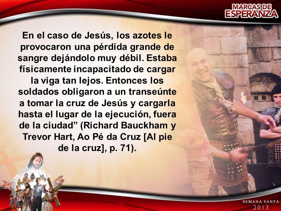 En el caso de Jesús, los azotes le provocaron una pérdida grande de sangre dejándolo muy débil.