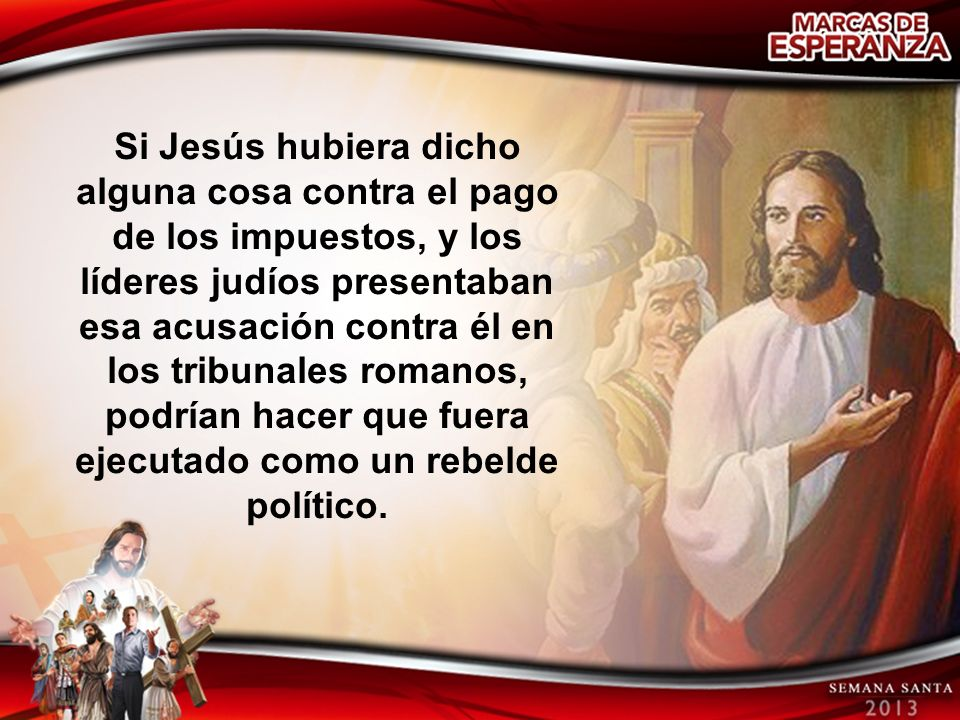 Si Jesús hubiera dicho alguna cosa contra el pago de los impuestos, y los líderes judíos presentaban esa acusación contra él en los tribunales romanos, podrían hacer que fuera ejecutado como un rebelde político.