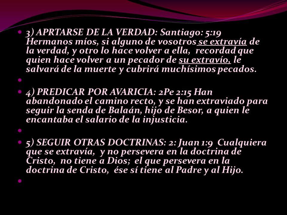 3) APRTARSE DE LA VERDAD: Santiago: 5:19 Hermanos míos, si alguno de vosotros se extravía de la verdad, y otro lo hace volver a ella, recordad que quien hace volver a un pecador de su extravío, le salvará de la muerte y cubrirá muchísimos pecados.